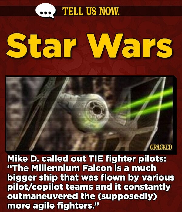 TELL US NOW. Star Wars CRACKED Mike D. called out TIE fighter pilots: The Millennium Falcon is a much bigger ship that was flown by various /copilot teams and it constantly outmaneuvered the (supposedly) more agile fighters.