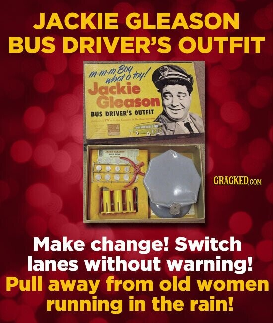 JACKIE GLEASON BUS DRIVER'S OUTFIT Boy m-m-m, toy! what a Jackie Gleason BUS DRIVER'S OUTFIT CRACKED.COM Make change! Switch lanes without warning! Pu