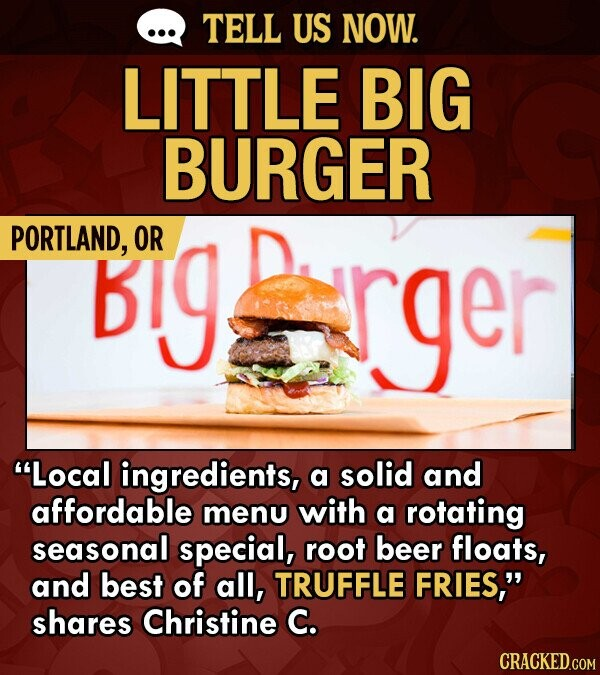 TELL US NOW. LITTLE BIG BURGER PORTLAND, Big OR >rger Local ingredients, a solid and affordable menu with a rotating seasonal special, root beer floats, and best of all, TRUFFLE FRIES, shares Christine C. CRACKED.COM
