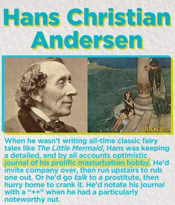 Hans Christian Andersen CRACKEDCO When he wasn't writing all-time classic fairy tales like The Little Mermaid, Hans was keeping a detailed, and by all accounts optimistic journal of his prolific masturbation hobby. He'd invite company over, then run upstairs to rub one out. Or he'd go talk to a prostitute,