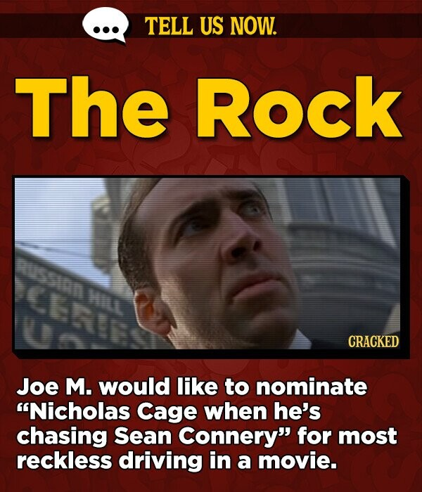 TELL US NOW. The Rock sian Hin CRACKED Joe M. would like to nominate Nicholas Cage when he's chasing Sean Connery for most reckless driving in a movie.