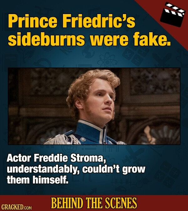 Prince Friedric's sideburns were fake. Actor Freddie Stroma, understandably, couldn't grow them himself. BEHIND THE SCENES CRACKED COM