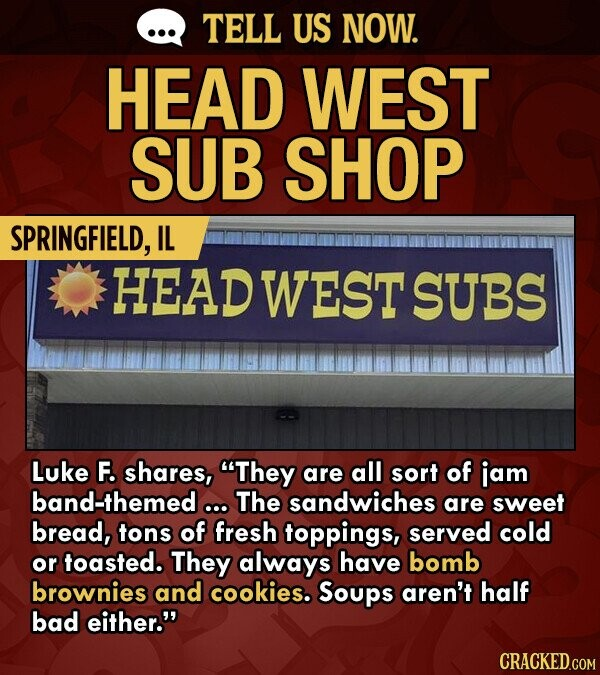 TELL US NOW. HEAD WEST SUB SHOP SPRINGFIELD, IL HEAD WEST SUBS Luke F. shares, They are all sort of jam band-themed ... The sandwiches are sweet bread, tons of fresh toppings, served cold or toasted. They always have bomb brownies and cookies. Soups aren't half bad either.