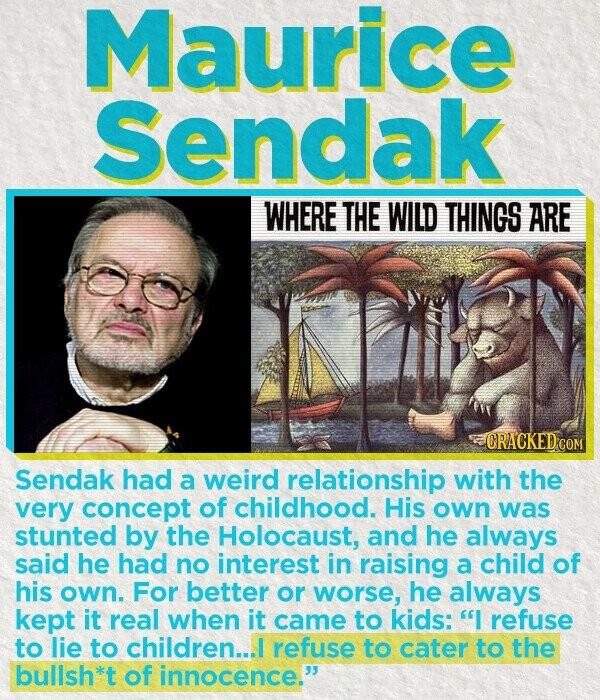 Maurice Sendak WHERE THE WILD THINGS ARE Sendak had a weird relationship with the very concept of childhood. His own was stunted by the Holocaust, and he always said he had no interest in raising a child of his own. For better or worse, he always kept it real