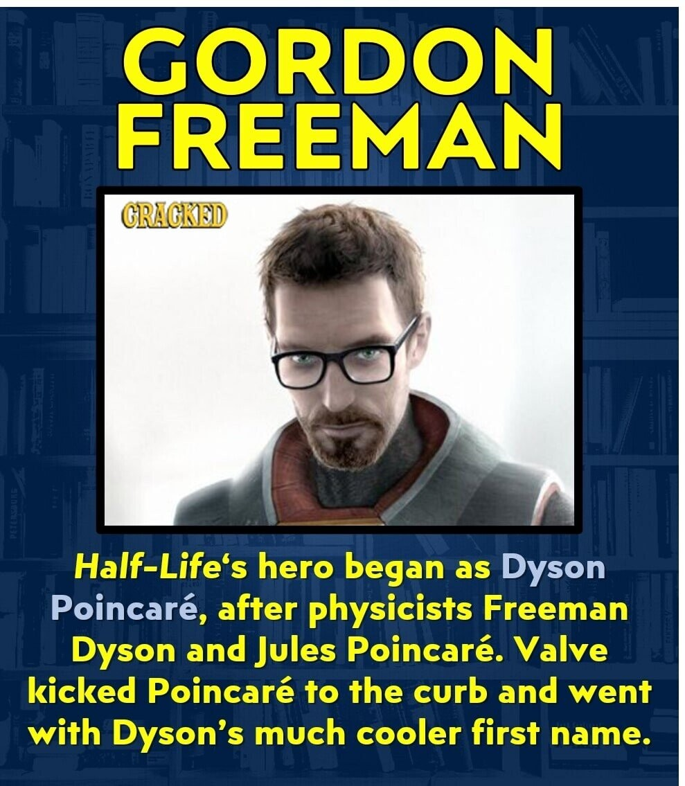 GORDON FREEMAN CRAGKED Half-Life's hero began as Dyson Poincare, after physicists Freeman Dyson and Jules Poincare. Valve kicked Poincare to the curb and went with Dyson's much cooler first name.