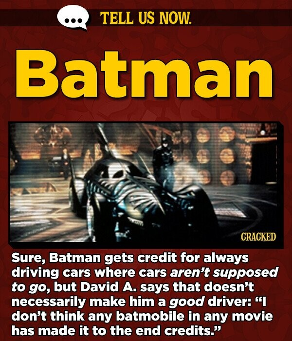 TELL US NOW. Batman CRACKED Sure, Batman gets credit for always driving cars where cars aren't supposed to go, but David A. says that doesn't necessarily make him a good driver: I don't think any batmobile in any movie has made it to the end credits.