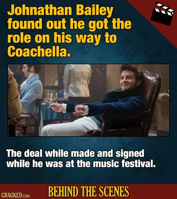 Johnathan Bailey found out he got the role on his way to Coachella. The deal while made and signed while he was at the music festival. BEHIND THE SCENES CRACKED COM