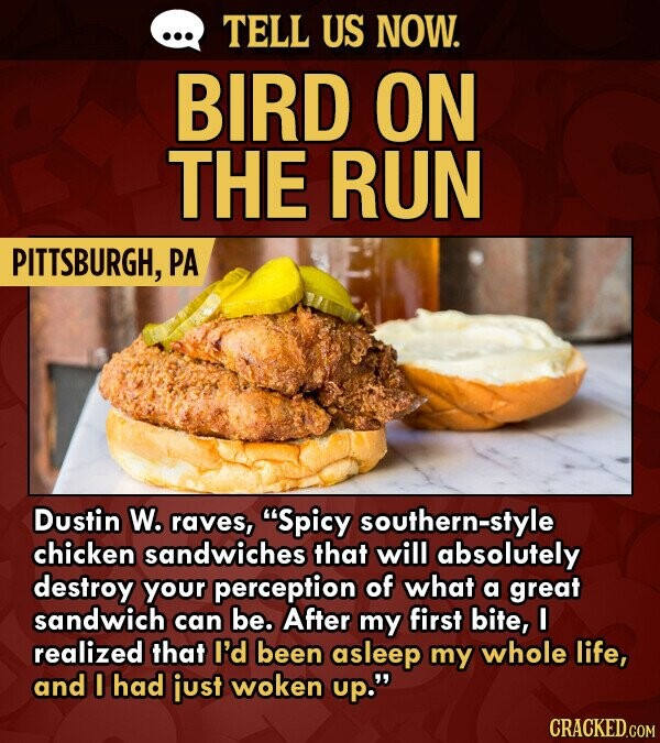 TELL US NOW. BIRD ON THE RUN PITTSBURGH, PA Dustin W. raves, Spicy southern-style chicken sandwiches that will absolutely destroy your perception of what a great sandwich can be. After my first bite, I realized that I'd been asleep my whole life, and I had just woken up. CRACKED.COM