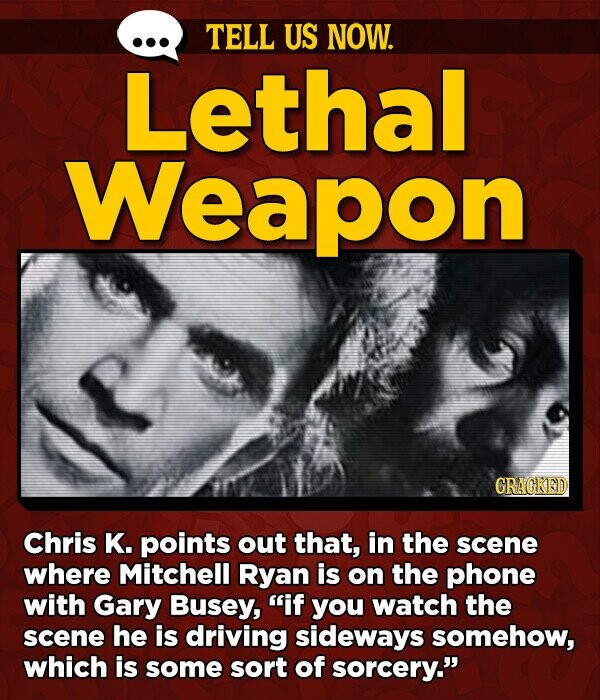 TELL US NOW. Lethal Weapon GRAGKED Chris K. points out that, in the scene where Mitchell Ryan is on the phone with Gary Busey, if you watch the scene he is driving sideways somehow, which is some sort of sorcery.