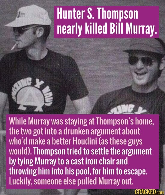 Hunter S. Thompson nearly killed Bill Murray. X While Murray was staying at Thompson's home, the two got into a drunken argument about who'd make a be