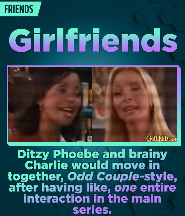 FRIENDS Girlfriends CRACKED COM Ditzy Phoebe and brainy Charlie would move in together, Odd Couple-style, after having like, one entire interaction in