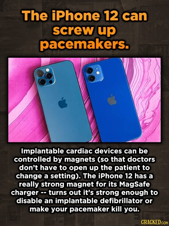 The iPhone 12 can screw up pacemakers. Implantable cardiac devices can be controlled by magnets (so that doctors don't have to open up the patient to change a setting). The iPhone 12 has a really strong magnet for its MagSafe chargerc- turns out it's strong enough to disable an implantable