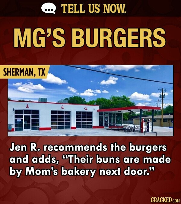 TELL US NOW. MG'S BURGERS SHERMAN, TX Jen R. recommends the burgers and adds, Their buns are made by Mom's bakery next door.