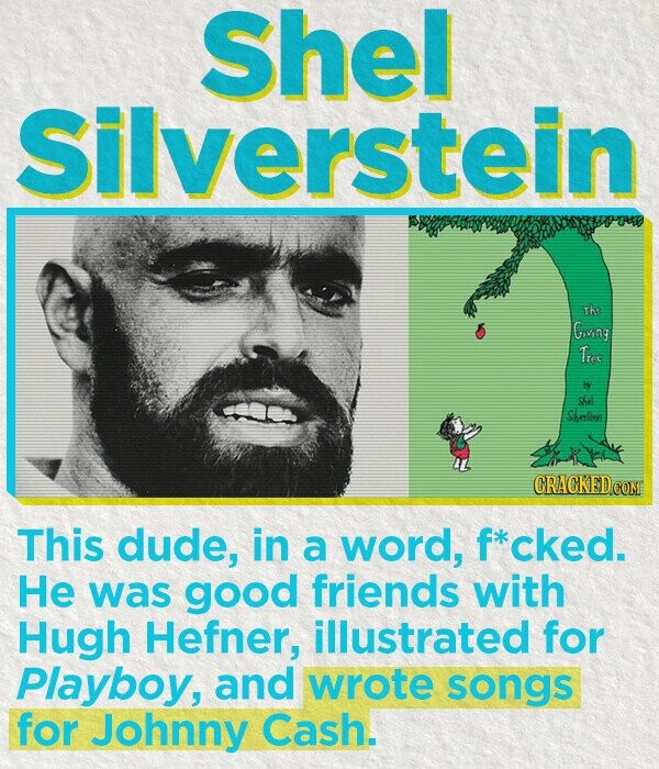 Shel Silverstein Th Giving Tree gd Saller This dude, in a word, f*cked. He was good friends with Hugh Hefner, illustrated for Playboy, and wrote songs for Johnny Cash.