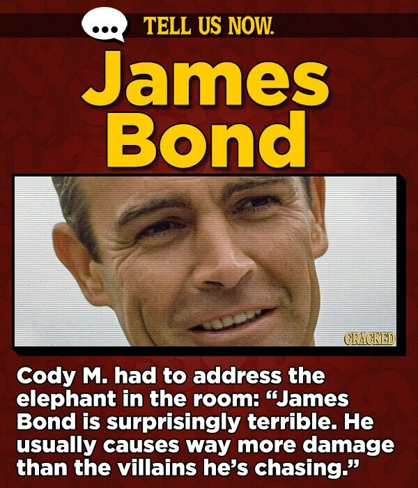 TELL US NOW. James Bond GRAGKED Cody M. had to address the elephant in the room: James Bond is surprisingly terrible. He usually causes way more damage than the villains he's chasing.