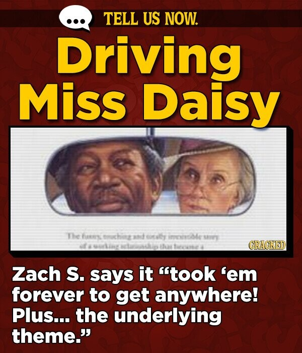 TELL US NOW. Driving Miss Daisy 1 n e GRAGKED a th I Zach S. says it took 'em forever to get anywhere! Plus... the underlying theme.'