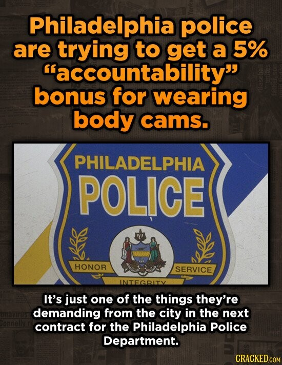Philadelphia police are trying to get a 5% accountability bonus for wearing body cams. PHILADELPHIA POLICE HONOR SERVICE INTEGRITY It's just one of the things they're demanding from the city in the next contract for the Philadelphia police Department.