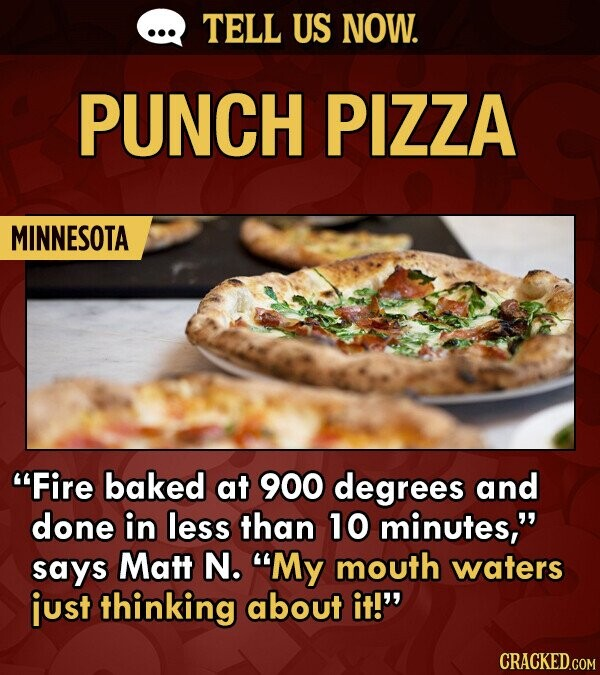 TELL US NOW. PUNCH PIZZA MINNESOTA Fire baked at 900 degrees and done in less than 10 minutes, says Matt N. My mouth waters just thinking about it!'