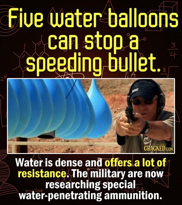 five water balloons can stop a speeding bullet. Water is dense and offers a lot of resistance! The military are now researching special water-penetrating So4 ammunition.