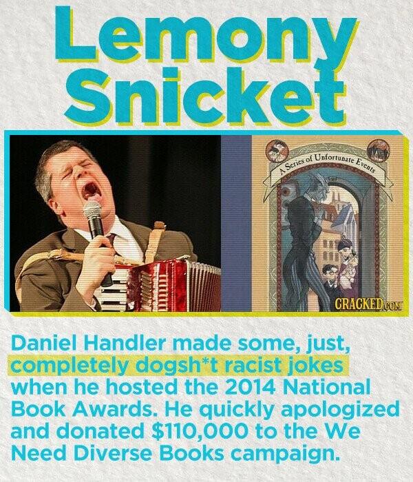 Lemony Snicket of Unfortunate E Eveats Scrics CRACKED COM Daniel Handler made some, just, completely dogsh*t racist jokes when he hosted the 2014 National Book Awards. He quickly apologized and donated $110,000 to the We Need Diverse Books campaign.