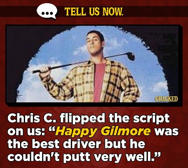 TELL US NOW. GRAGKED Chris C. flipped the script on Us: Happy Gilmore was the best driver but he couldn't putt very well.