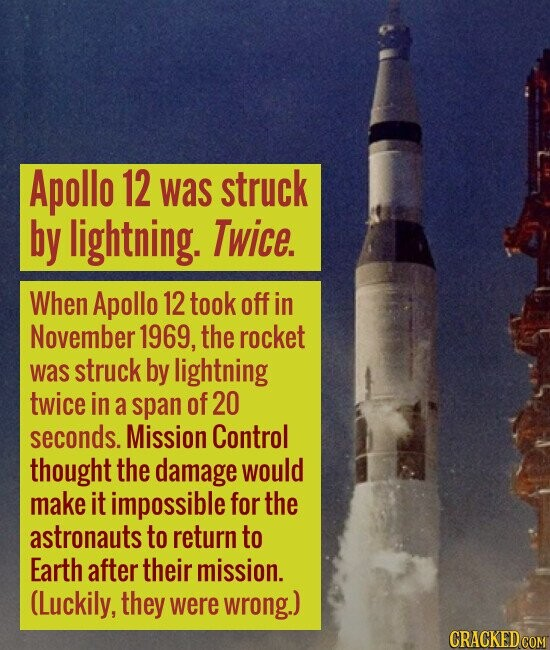 Apollo 12 was struck by lightning. Twice. When Apollo 12 took off in November 1969, the rocket was struck by lightning twice in a span of 20 seconds.