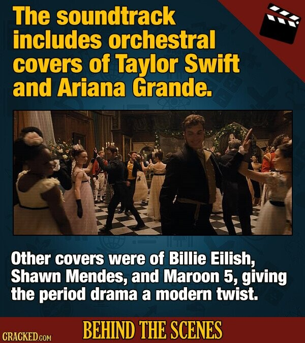 The soundtrack includes orchestral covers of Taylor Swift and Ariana Grande. Other covers were of Billie Eilish, Shawn Mendes, and Maroon 5, giving the period drama a modern twist. BEHIND THE SCENES CRACKED COM