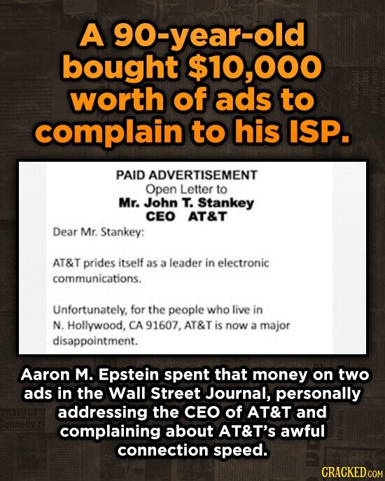 A 90-year-old bought $10,000 worth of ads to complain to his ISP. PAID ADVERTISEMENT Open Letter to Mr. John T. Stankey CEO AT&T Dear Mr. Stankey: AT&T prides itself as a leader in electronic communications. Unfortunately, for the people who live in N. Hollywood, CA 91607. AT&T is now a