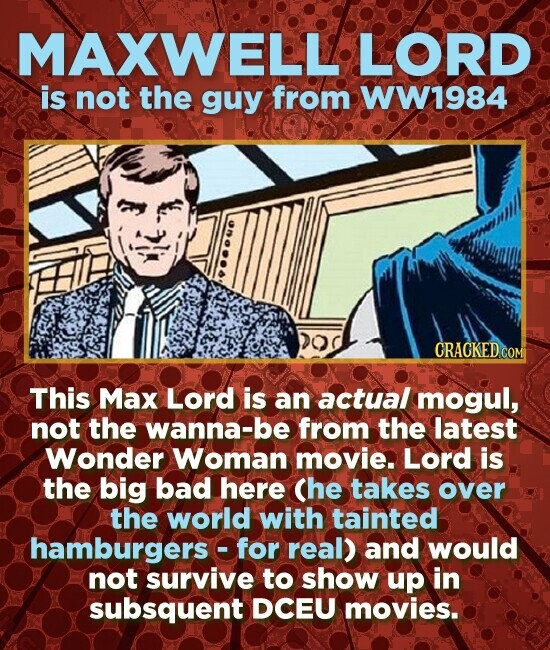 MAXWELL LORD is not the guy from WW1984 This Max Lord is an actual mogul, not the wanna-be from the latest Wonder Woman movie. Lord is the big bad here Che takes over the world with tainted hamburgers of for real) and would not survive to show up in subsquent