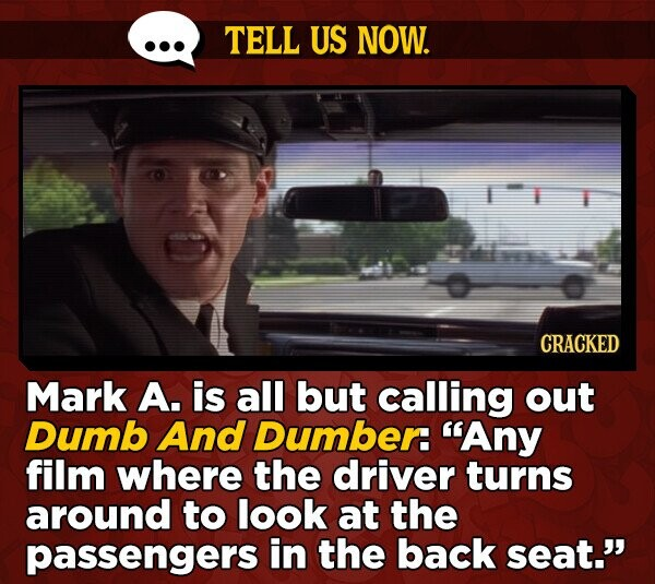 TELL US NOW. CRACKED Mark A. is all but calling out Dumb And Dumber: Any film where the driver turns around to look at the passengers in the back seat.