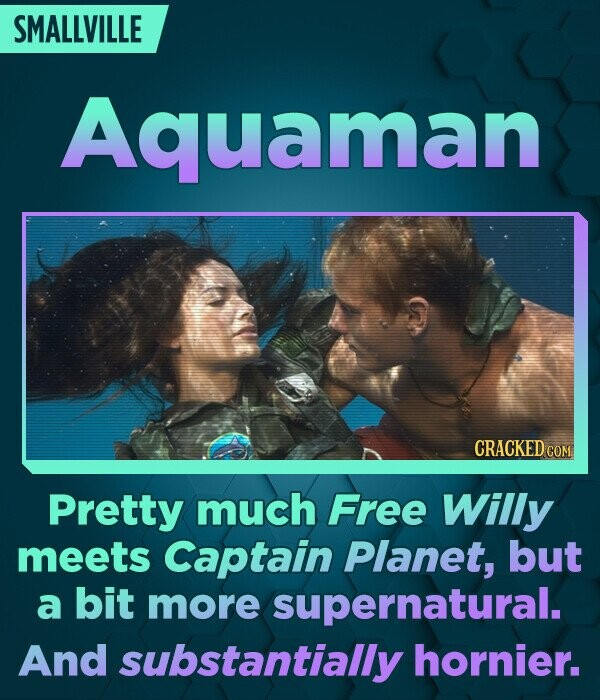 SMALLVILLE Aquaman CRACKED COM Pretty much Free Willy meets Captain Planet, but a bit more supernatural. And substantially hornier.