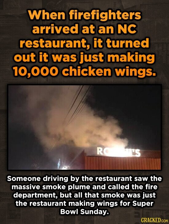 When firefighters arrived at an NC restaurant, it turned out it was just making 0,000 chicken wings. R 'S Someone driving by the restaurant saw the massive smoke plume and called the fire department, but all that smoke was just the restaurant making wings for Super Bowl Sunday.