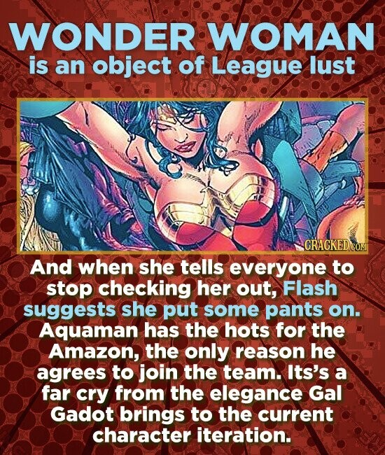 WONDER WOMAN is an object of League lust CRACKED COM And when she tells everyone to stop checking her out, Flash suggests she put some pants on. Aquaman has the hots for the Amazon, the only reason he agrees to join the team. Its's a far cry from the elegance Gal