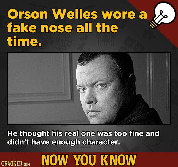 Orson Welles wore a fake nose all the time. He thought his real one was too fine and didn't have enough character. NOW YOU KNOW CRACKED.COM