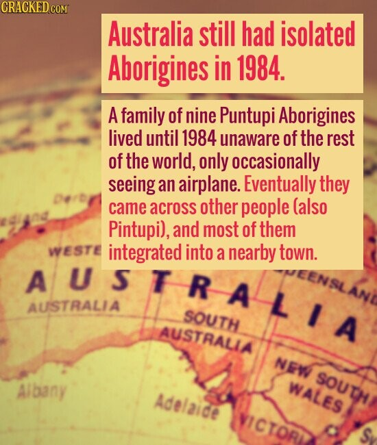 Australia Still had isolated Aborigines in 1984. A family of nine Puntupi Aborigines lived until 1984 unaware of the rest of the world, only occasiona