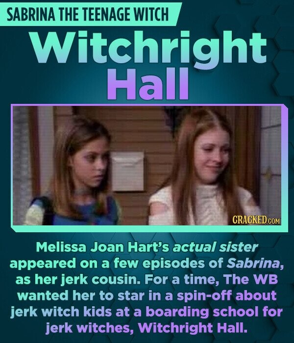 SABRINA THE TEENAGE WITCH Witchright Hall Melissa Joan Hart's actual sister appeared on a few episodes of Sabrina, as her jerk cousin. For a time, The