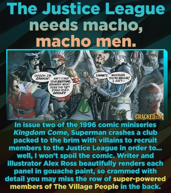 The Justice League needs macho, macho men. OOOOH.I'M >HAW'E WHATEVER SHAKIN! AIN'T IT PAST YOU'RE SELLIN' YOUR BEDTIME, I AIN'Te GRAMPAZ WHAT DOES THE uu STAND FOR? SENILE2 CRACKED COM In issue two of the 1996 comic miniseries Kingdom Come, Superman crashes a club packed to the brim with villains to