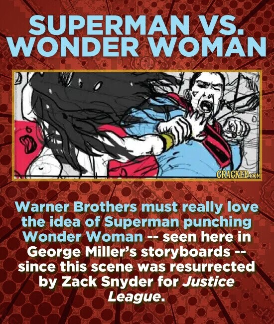 SUPERMAN VS. WONDER WOMAN 6 CRACKED.COM Warner Brothers must really love the idea of Superman punching Wonder Woman- -seen here in George Miller's storyboards -- since this scene was resurrected by Zack Snyder for Justice League.