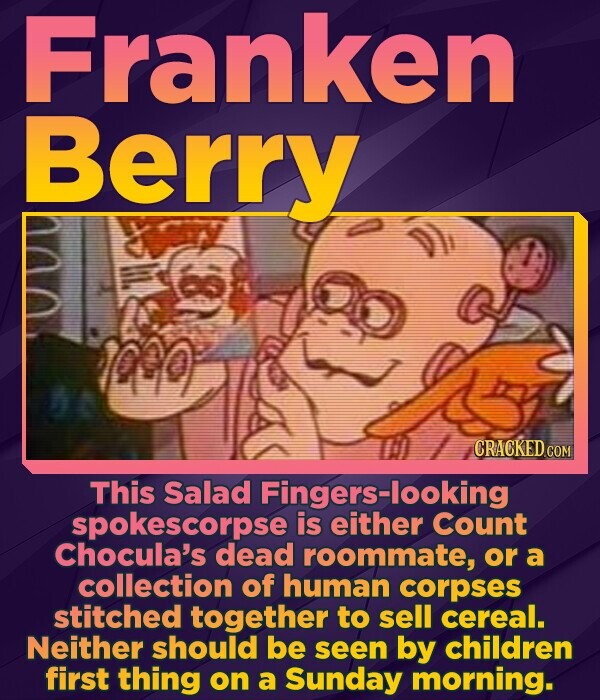 Franken Berry ono CRACKED COM This Salad Fingers-looking spOKESCORPSE is either Count Chocula's dead roommate, or a collection of human corpses stitched together to sell cereal. Neither should be seen by children first thing on a Sunday morning.