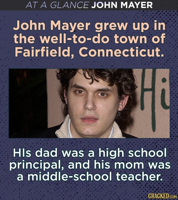 AT A GLANCE JOHN MAYER John Mayer grew up in the well-to-do town of Fairfield, Connecticut. Hi HIs dad was a high school principal, and his mom was a middle-school teacher. CRACKED COM