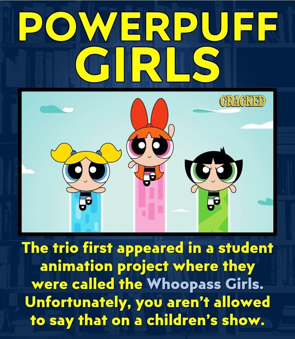 POWERPUFF GIRLS GRAGKED The trio first appeared in a student animation project where they were called the Whoopass Girls. Unfortunately, you aren't allowed to say that on a children's show.