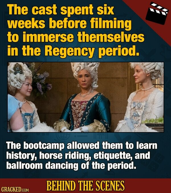 The cast spent six weeks before filming to immerse themselves in the Regency period. The bootcamp allowed them to learn history, horse riding, etiquette, and ballroom dancing of the period. BEHIND THE SCENES CRACKED COM