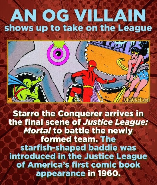 AN OG VILLAIN shows up to take on the League Starro the Conquerer arrives in the final scene of Justice League: Mortal to battle the newly formed team. The starfish-shaped baddie was introduced in the Justice LeaguE of America's first comic book appearance in 1960.