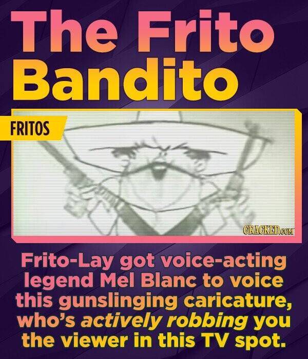 The Frito Bandito FRITOS CRACKED CON Frito-Lay got voice-acting legend Mel Blanc to voice this gunslinging caricature, who's actively robbing you the viewer in this TV spot.