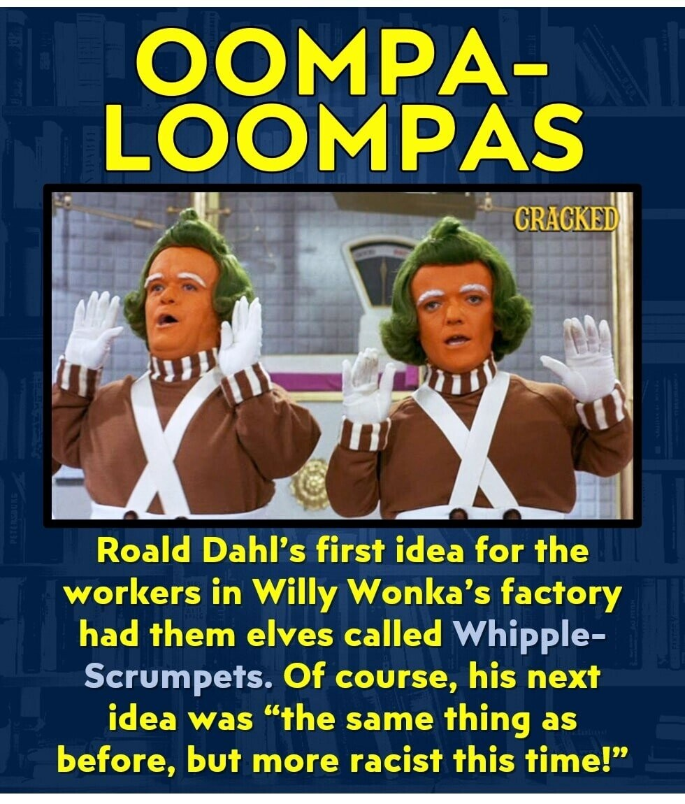 OOMPA- LOOMPAS CRACKED Roald Dahl's first idea for the workers in willy Wonka's factory had them elves called Whipple- Scrumpets. Of course, his next idea was the same thing as before, but more racist this time!