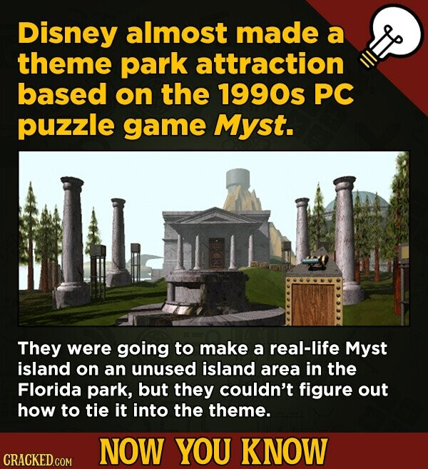 Disney almost made a theme park attraction based on the 1990s PC puzzle game Myst. They were going to make a real-life Myst island on an unused island