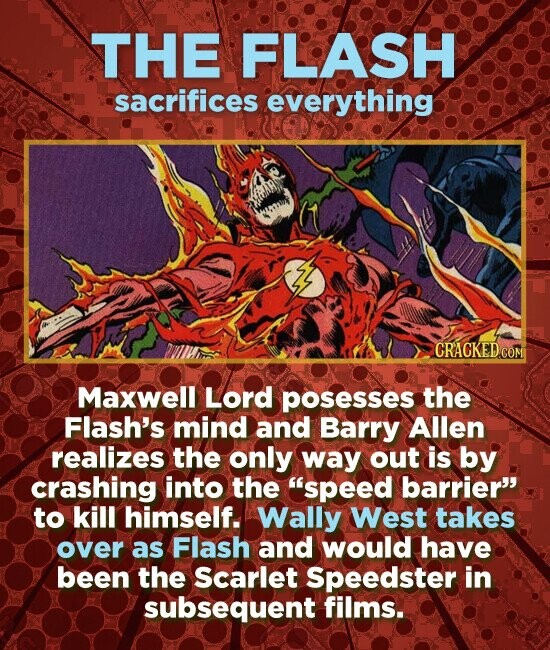 THE FLASH sacrifices everything CRACKEDcO Maxwell Lord posesses the Flash's mind and Barry Allen realizes the only way out is by crashing into the 'speed barrier to kill himself. Wally West takes over as Flash and would have been the scarlet Speedster in subsequent films.