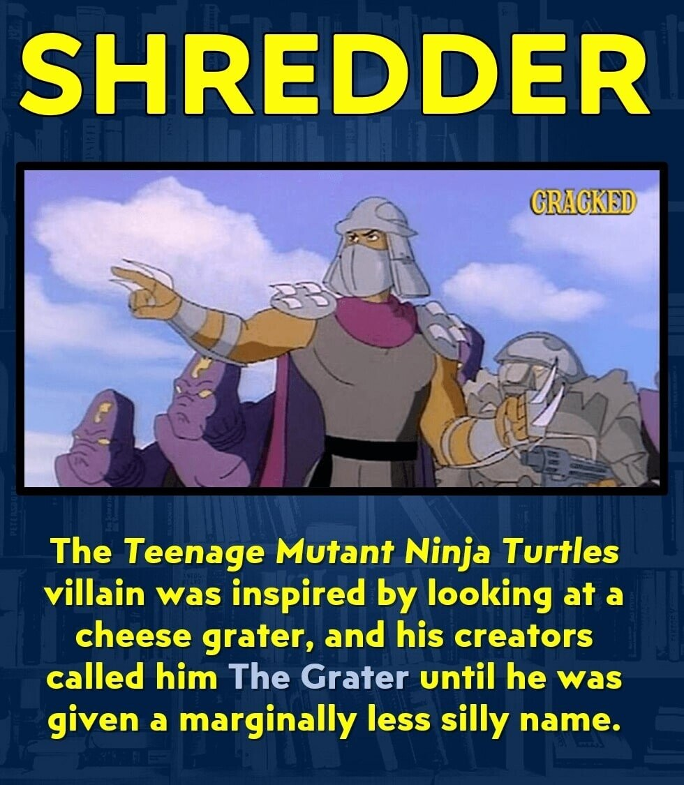 SHREDDER CRAGKED The Teenage Mutant Ninja Turtles villain was inspired by looking at a cheese grater, and his creators called him The Grater until he was given a marginally less silly name.