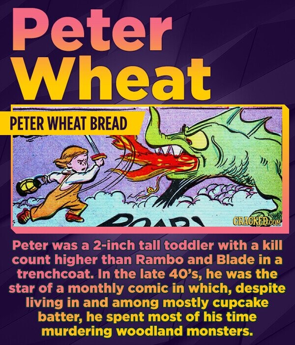 Peter Wheat PETER WHEAT BREAD CRAOKEDCOM Peter was a 2-inch tall toddler with a kill count higher than Rambo and Blade in a trenchcoat. In the late 40's, he was the star of a monthly comic in which, despite living in and among mostly cupcake batter, he spent most of