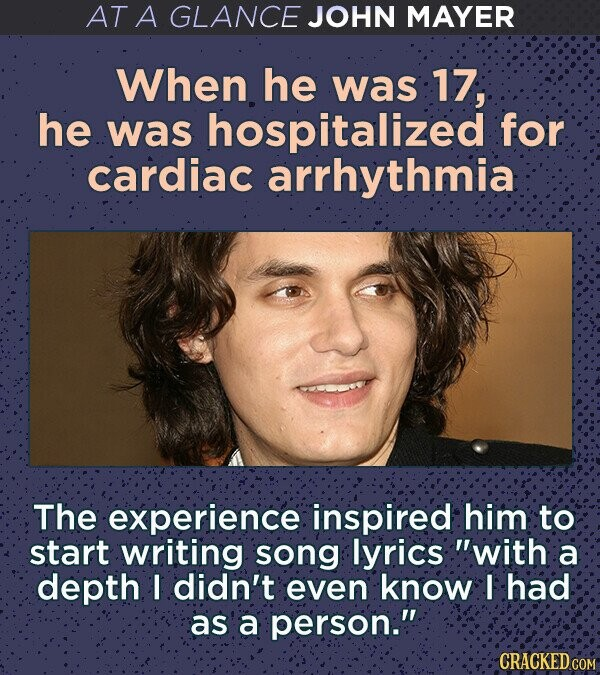 AT A GLANCE JOHN MAYER When he was 17, he was hospitalized for cardiac arrhythmia The experience inspired him to start writing song lyrics with a depth I didn't even know I had as a person. CRACKED COM